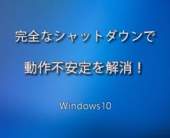 Windows10 の動作不安定を解消する完全なシャットダウン方法とは