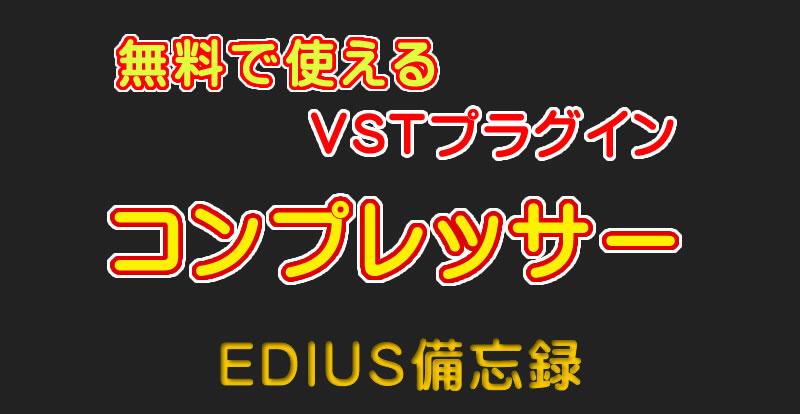 無料で使えるVSTプラグイン「コンプレッサー」|EDIUS備忘録